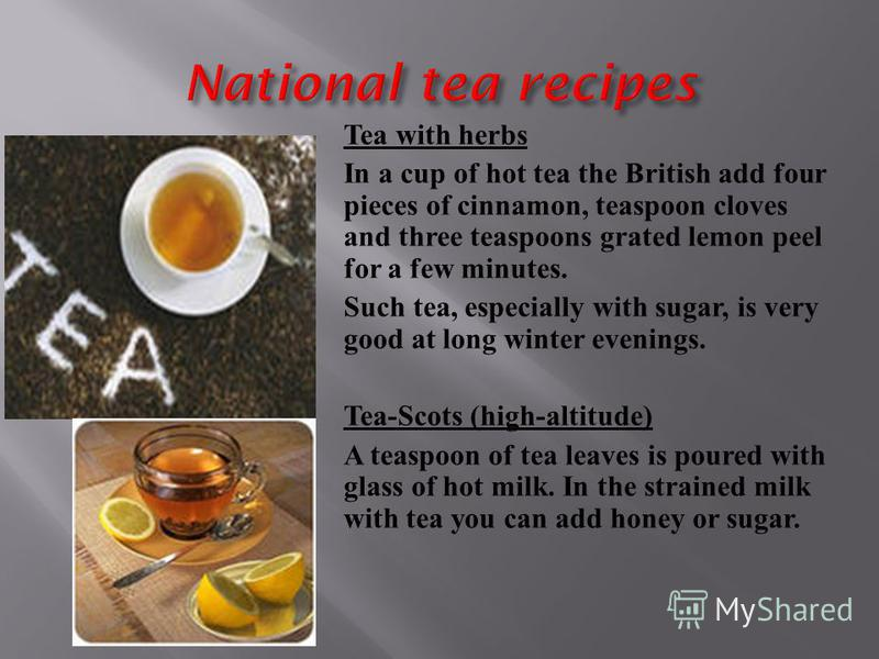 Tea with herbs In a cup of hot tea the British add four pieces of cinnamon, teaspoon cloves and three teaspoons grated lemon peel for a few minutes. Such tea, especially with sugar, is very good at long winter evenings. Tea-Scots (high-altitude) A te