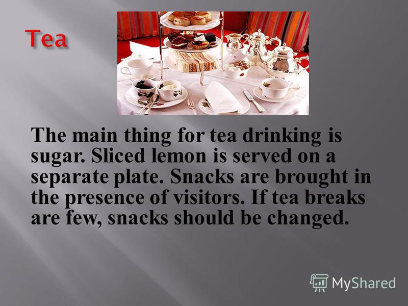 The main thing for tea drinking is sugar. Sliced lemon is served on a separate plate. Snacks are brought in the presence of visitors. If tea breaks are few, snacks should be changed.