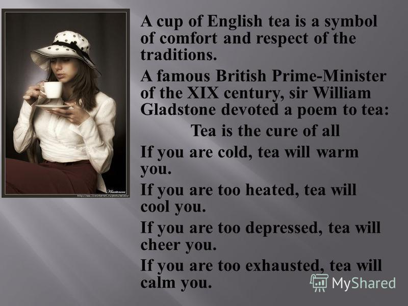 A cup of English tea is a symbol of comfort and respect of the traditions. A famous British Prime-Minister of the XIX century, sir William Gladstone devoted a poem to tea: Tea is the cure of all If you are cold, tea will warm you. If you are too heat