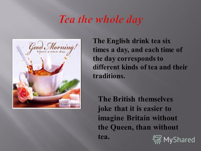 The English drink tea six times a day, and each time of the day corresponds to different kinds of tea and their traditions. The British themselves joke that it is easier to imagine Britain without the Queen, than without tea.