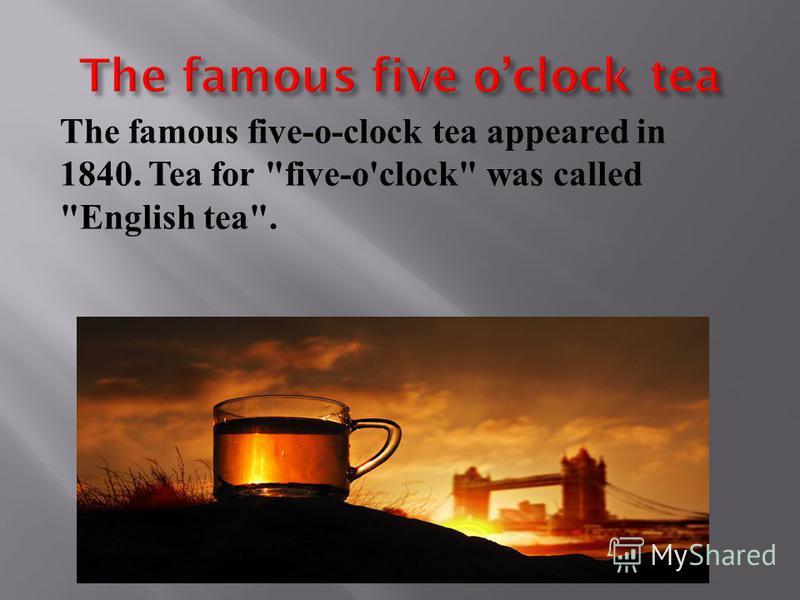 The famous five-o-clock tea appeared in 1840. Tea for five-o'clock was called English tea.