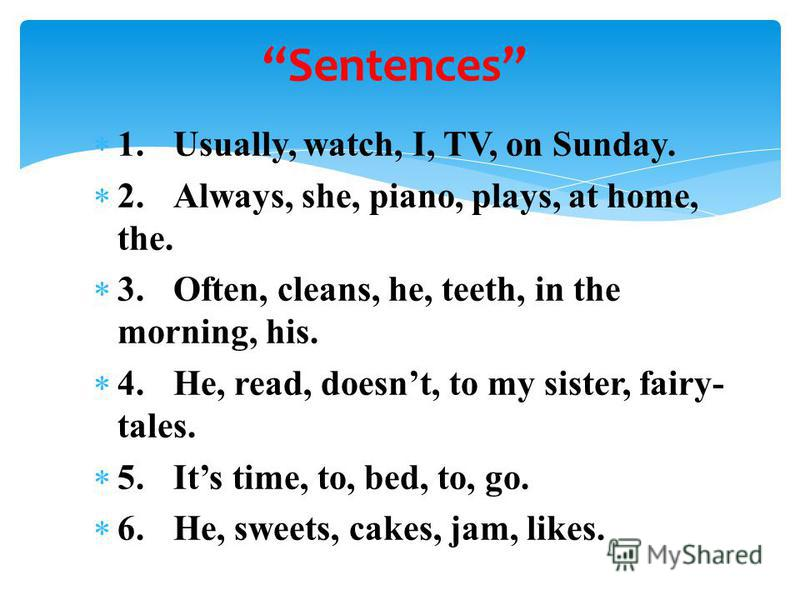 1.Usually, watch, I, TV, on Sunday. 2.Always, she, piano, plays, at home, the. 3.Often, cleans, he, teeth, in the morning, his. 4.He, read, doesnt, to my sister, fairy- tales. 5.Its time, to, bed, to, go. 6.He, sweets, cakes, jam, likes. Sentences