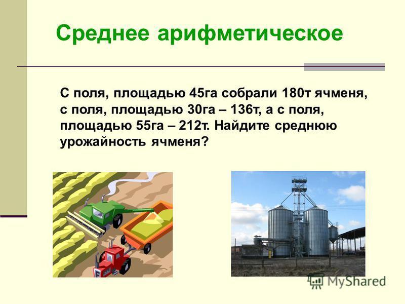 Среднее арифметическое С поля, площадью 45 га собрали 180 т ячменя, с поля, площадью 30 га – 136 т, а с поля, площадью 55 га – 212 т. Найдите среднюю урожайность ячменя?