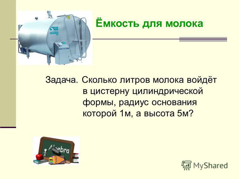 Ёмкость для молока Задача. Сколько литров молока войдёт в цистерну цилиндрической формы, радиус основания которой 1 м, а высота 5 м?