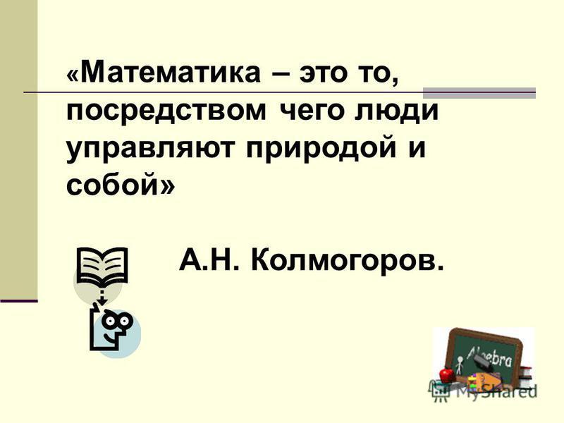 « Математика – это то, посредством чего люди управляют природой и собой» А.Н. Колмогоров.