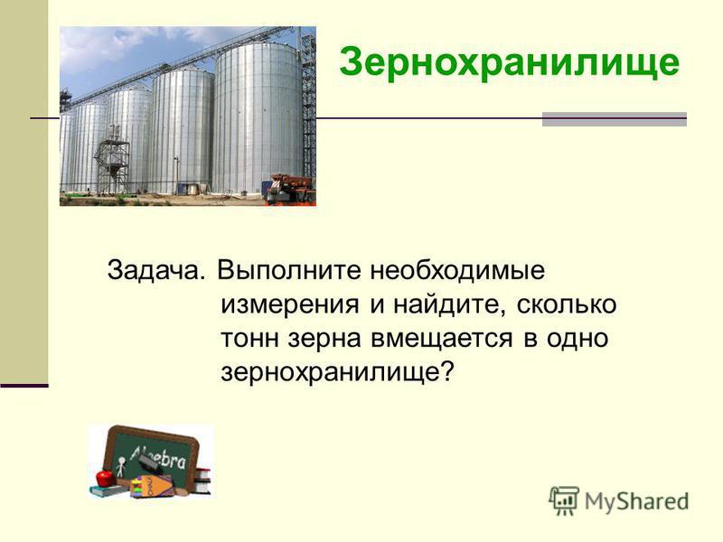 Зернохранилище Задача. Выполните необходимые измерения и найдите, сколько тонн зерна вмещается в одно зернохранилище?