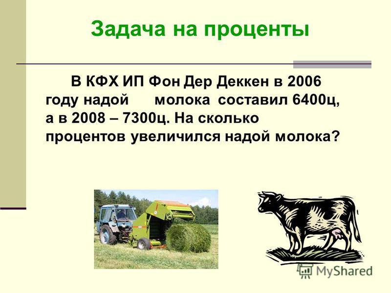 Задача на проценты В КФХ ИП Фон Дер Деккен в 2006 году надой молока составил 6400 ц, а в 2008 – 7300 ц. На сколько процентов увеличился надой молока?