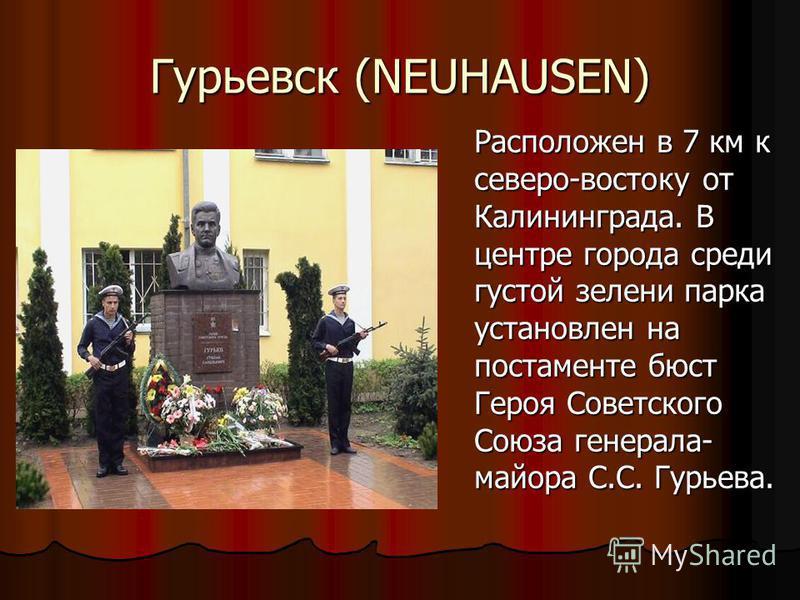 Гурьевск (NEUHAUSEN) Расположен в 7 км к северо-востоку от Калининграда. В центре города среди густой зелени парка установлен на постаменте бюст Героя Советского Союза генерала- майора С.С. Гурьева.