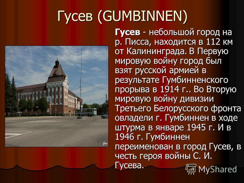 Гусев (GUMBINNEN) Гусев - небольшой город на р. Писса, находится в 112 км от Калининграда. В Первую мировую войну город был взят русской армией в результате Гумбинненского прорыва в 1914 г.. Во Вторую мировую войну дивизии Третьего Белорусского фронт