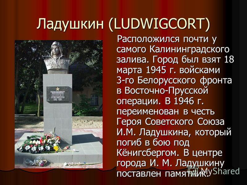 Ладушкин (LUDWIGCORT) Расположился почти у самого Калининградского залива. Город был взят 18 марта 1945 г. войсками 3-го Белорусского фронта в Восточно-Прусской операции. В 1946 г. переименован в честь Героя Советского Союза И.М. Ладушкина, который п