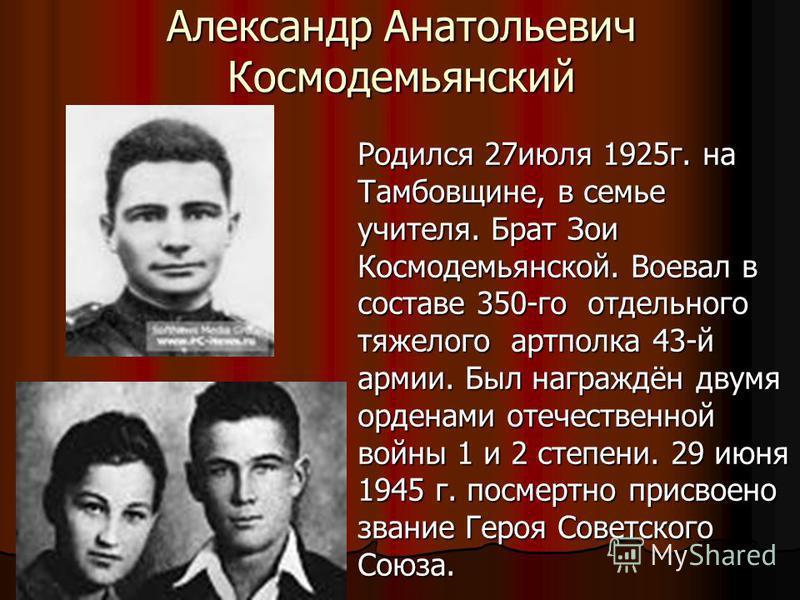 Александр Анатольевич Космодемьянский Родился 27 июля 1925 г. на Тамбовщине, в семье учителя. Брат Зои Космодемьянской. Воевал в составе 350-го отдельного тяжелого артполка 43-й армии. Был награждён двумя орденами отечественной войны 1 и 2 степени. 2