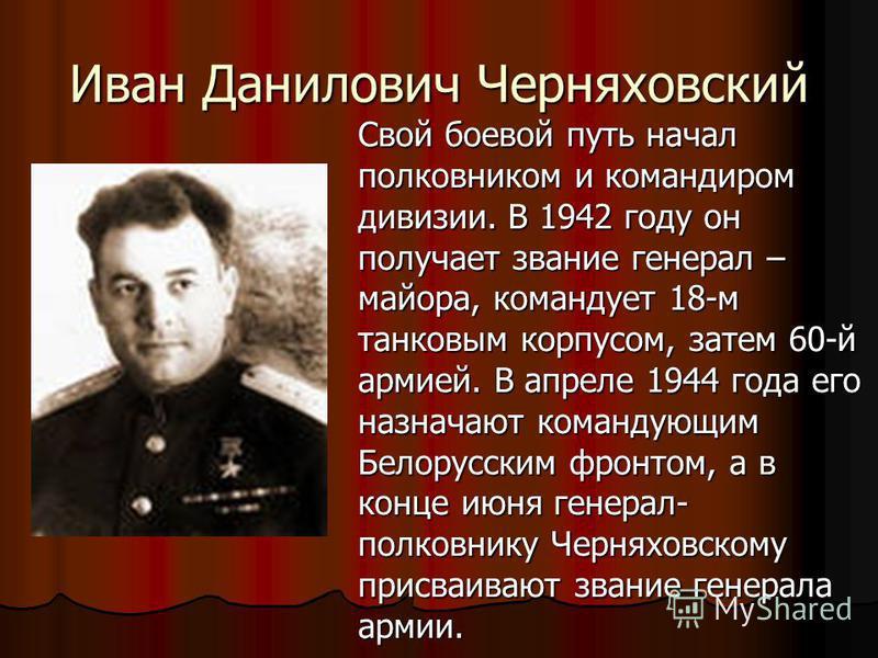 Иван Данилович Черняховский Свой боевой путь начал полковником и командиром дивизии. В 1942 году он получает звание генерал – майора, командует 18-м танковым корпусом, затем 60-й армией. В апреле 1944 года его назначают командующим Белорусским фронто