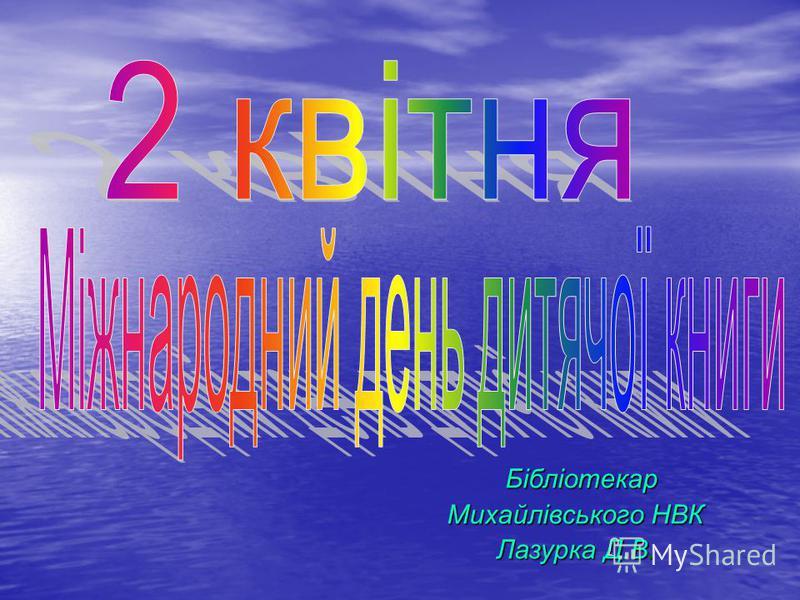 Бібліотекар Бібліотекар Михайлівського НВК Лазурка Д.В.