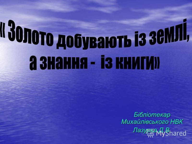 Бібліотекар Михайлівського НВК Лазурка Д.В.