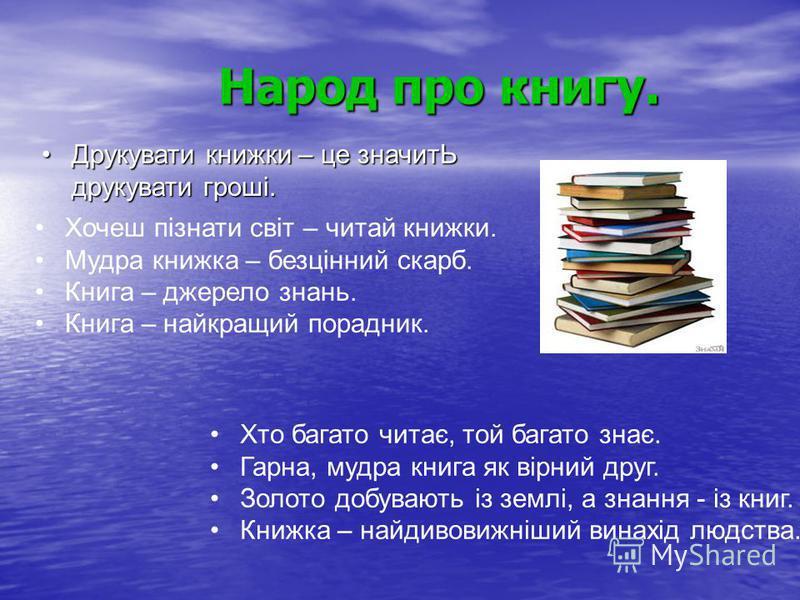 Народ про книгу. Друкувати книжки – це значитЬ друкувати гроші.Друкувати книжки – це значитЬ друкувати гроші. Хочеш пізнати світ – читай книжки. Мудра книжка – безцінний скарб. Книга – джерело знань. Книга – найкращий порадник. Хто багато читає, той