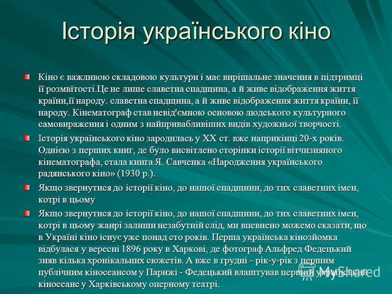 Історія українського кіно Кіно є важливою складовою культури і має вирішальне значення в підтримці її розмвїтості.Це не лише славетна спадщина, а й живе відображення життя країни,її народу. славетна спадщина, а й живе відображення життя країни, її на