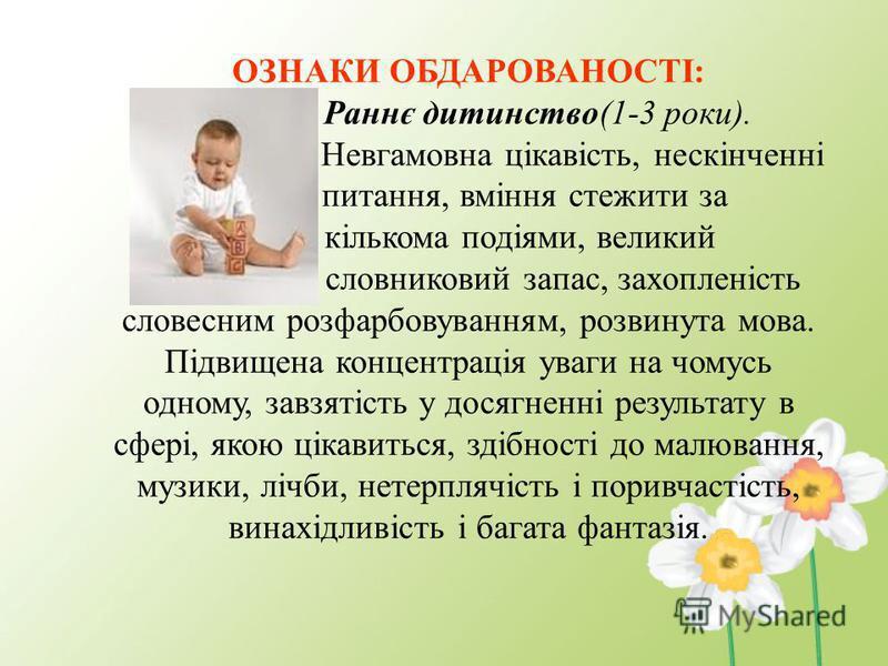 ОЗНАКИ ОБДАРОВАНОСТІ: Раннє дитинство(1-3 роки). Невгамовна цікавість, нескінченні питання, вміння стежити за кількома подіями, великий словниковий запас, захопленість словесним розфарбовуванням, розвинута мова. Підвищена концентрація уваги на чомусь