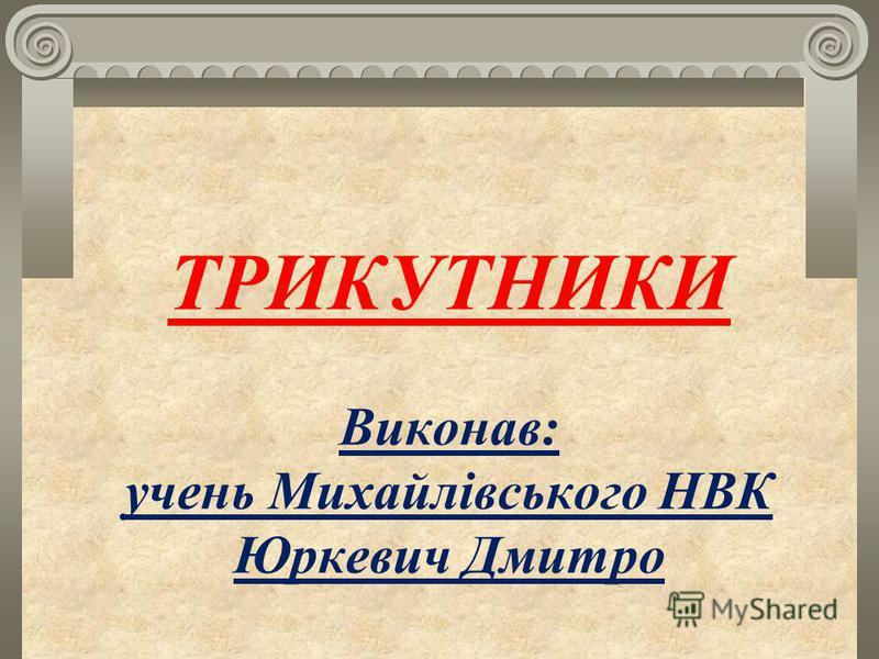 ТРИКУТНИКИ Виконав: учень Михайлівського НВК Юркевич Дмитро