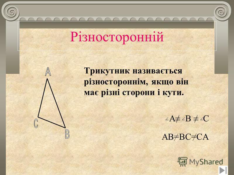 Рiзносторонній Трикутник називається різностороннім, якщо він має різні сторони і кути. A B C AB=BC=CA