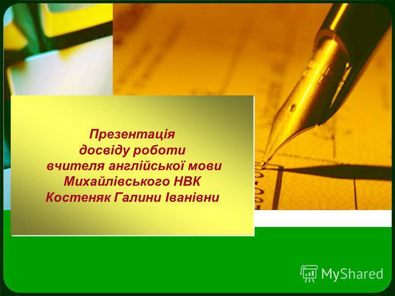 Презентація досвіду роботи вчителя англійської мови Михайлівського НВК Костеняк Галини Іванівни