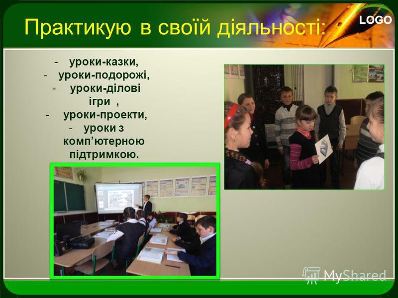 LOGO Практикую в своїй діяльності: -уроки-казки, -уроки-подорожі, - уроки-ділові ігри, - уроки-проекти, -уроки з компютерною підтримкою.
