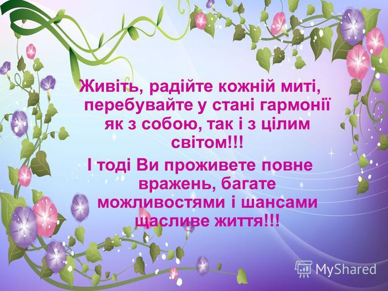 Живіть, радійте кожній миті, перебувайте у стані гармонії як з собою, так і з цілим світом!!! І тоді Ви проживете повне вражень, багате можливостями і шансами щасливе життя!!!