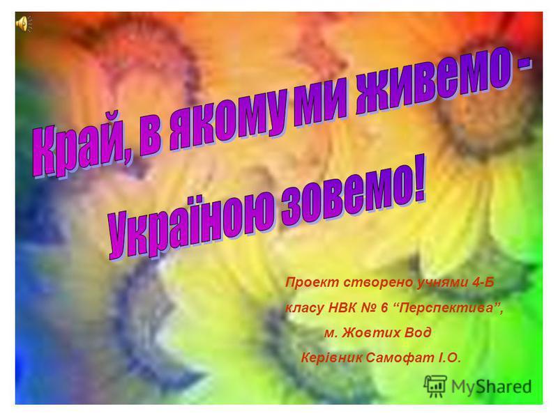 Проект створено учнями 4-Б класу НВК 6 Перспектива, м. Жовтих Вод Керівник Самофат І.О.