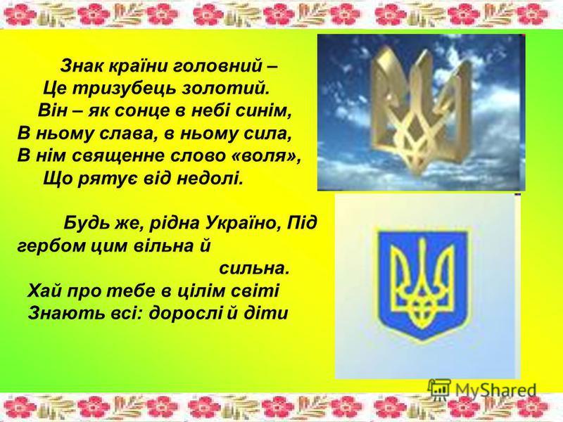 Знак країни головний – Це тризубець золотий. Він – як сонце в небі синім, В ньому слава, в ньому сила, В нім священне слово «воля», Що рятує від недолі. Будь же, рідна Україно, Під гербом цим вільна й сильна. Хай про тебе в цілім світі Знають всі: до
