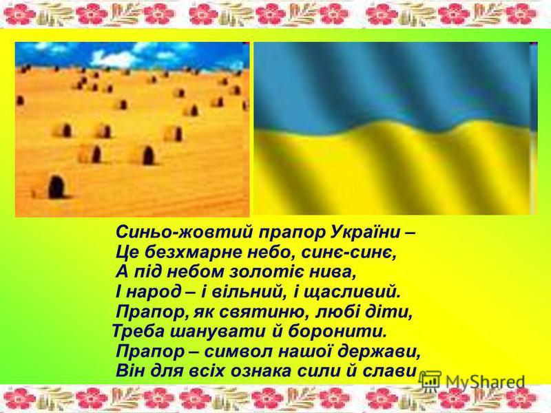 Синьо-жовтий прапор України – Це безхмарне небо, синє-синє, А під небом золотіє нива, І народ – і вільний, і щасливий. Прапор, як святиню, любі діти, Треба шанувати й боронити. Прапор – символ нашої держави, Він для всіх ознака сили й слави