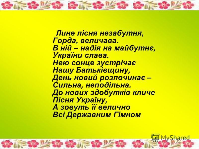 Лине пісня незабутня, Горда, величава. В ній – надія на майбутнє, України слава. Нею сонце зустрічає Нашу Батьківщину, День новий розпочинає – Сильна, неподільна. До нових здобутків кличе Пісня Україну, А зовуть її велично Всі Державним Гімном