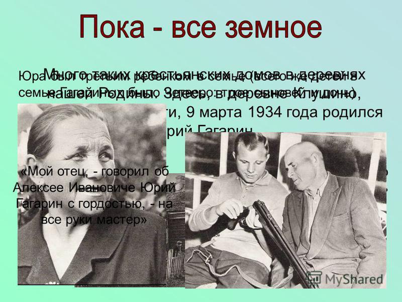 Много таких крестьянских домов в деревнях нашей Родины. Здесь, в деревне Клушино, Смоленской области, 9 марта 1934 года родился Юрий Гагарин. Юра был третьим ребенком в семье (всего же детей в семье Гагариных было четверо: трое сыновей и дочь) Мама,