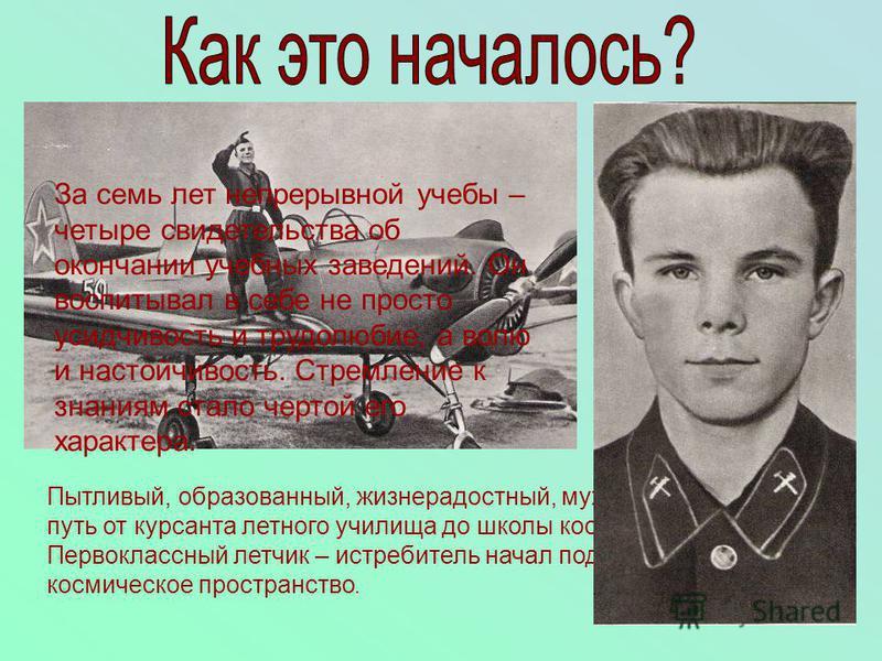 Всей предыдущей учебой, неустанным трудом, физической закалкой Юрий Гагарин подготовил себя к летной работе, профессии космонавта. Пытливый, образованный, жизнерадостный, мужественный, прошел путь от курсанта летного училища до школы космонавтов. Пер