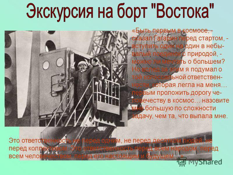 «Быть первым в космосе, - сказал Гагарин перед стартом, - вступить один на один в небывалый поединок с природой, - можно ли мечтать о большем? Но вслед за этим я подумал о той колоссальной ответственности, которая легла на меня… первым проложить доро