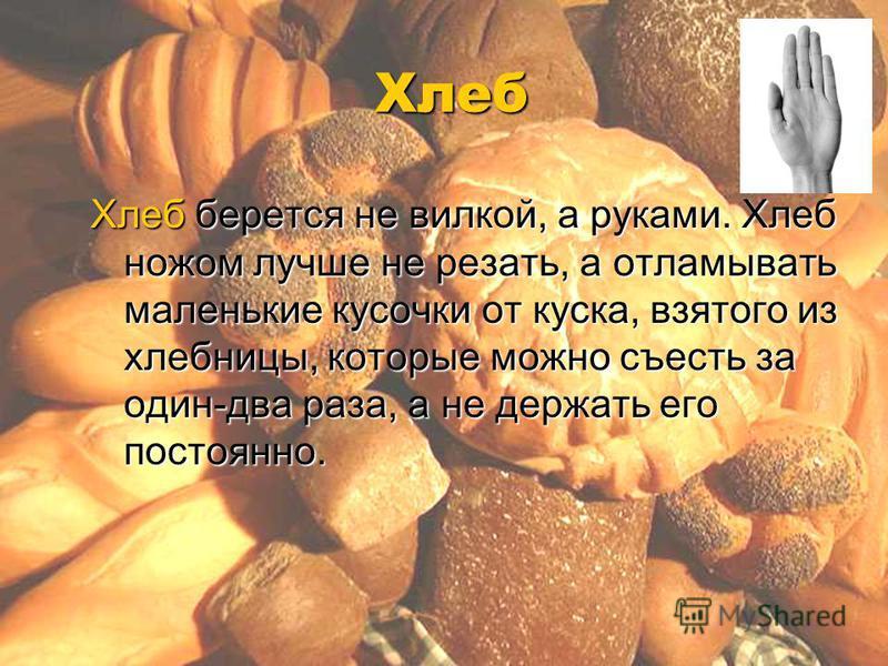 Хлеб Хлеб берется не вилкой, а руками. Хлеб ножом лучше не резать, а отламывать маленькие кусочки от куска, взятого из хлебницы, которые можно съесть за один-два раза, а не держать его постоянно.