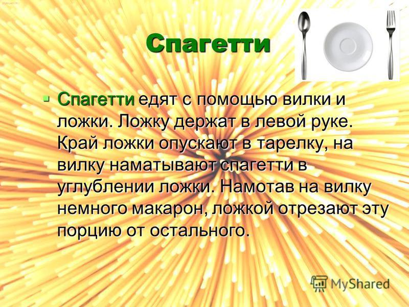 Спагетти Спагетти едят с помощью вилки и ложки. Ложку держат в левой руке. Край ложки опускают в тарелку, на вилку наматывают спагетти в углублении ложки. Намотав на вилку немного макарон, ложкой отрезают эту порцию от остального. Спагетти едят с пом