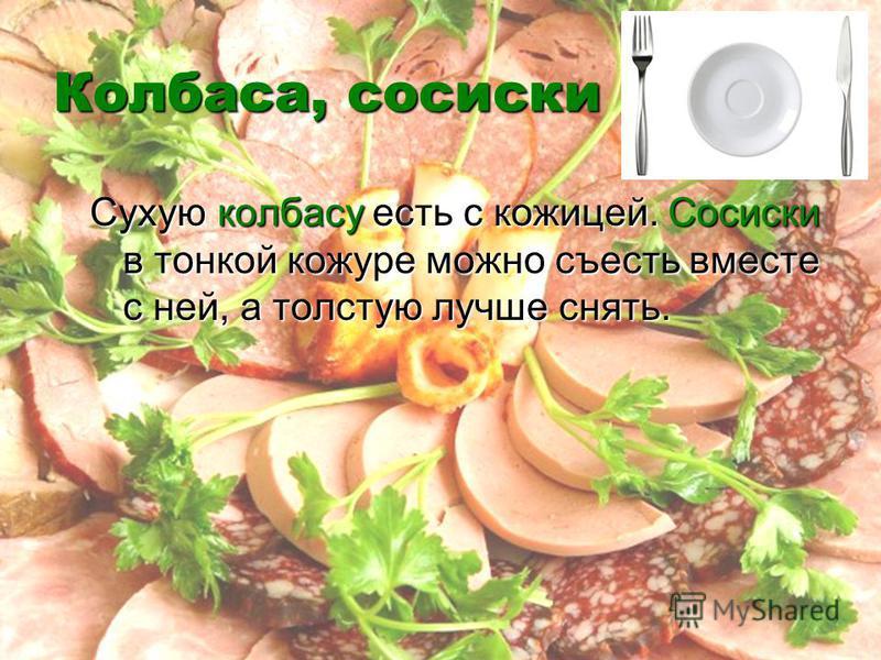 Колбаса, сосиски Сухую колбасу есть с кожицей. Сосиски в тонкой кожуре можно съесть вместе с ней, а толстую лучше снять.