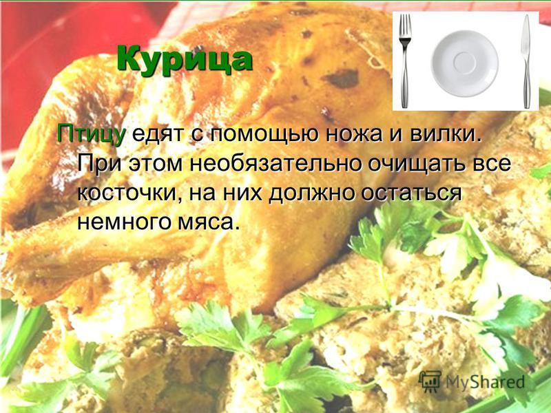 Курица Птицу едят с помощью ножа и вилки. При этом необязательно очищать все косточки, на них должно остаться немного мяса.