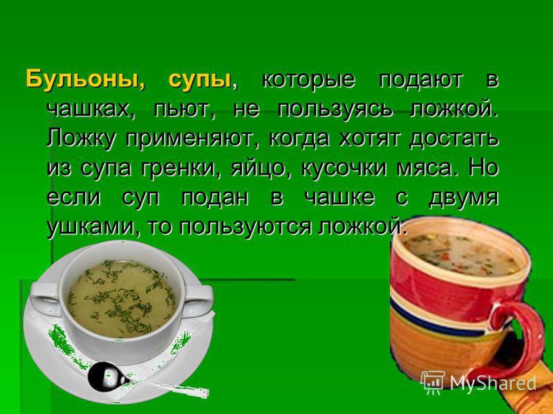 Бульоны, супы, которые подают в чашках, пьют, не пользуясь ложкой. Ложку применяют, когда хотят достать из супа гренки, яйцо, кусочки мяса. Но если суп подан в чашке с двумя ушками, то пользуются ложкой.