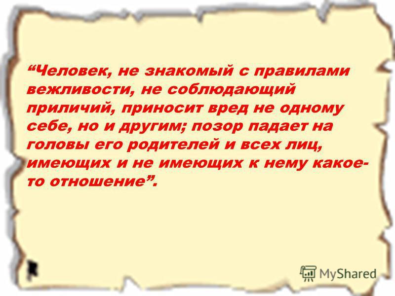 Человек, не знакомый с правилами вежливости, не соблюдающий приличий, приносит вред не одному себе, но и другим; позор падает на головы его родителей и всех лиц, имеющих и не имеющих к нему какое- то отношение.