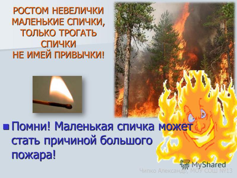 РОСТОМ НЕВЕЛИЧКИ МАЛЕНЬКИЕ СПИЧКИ, ТОЛЬКО ТРОГАТЬ СПИЧКИ НЕ ИМЕЙ ПРИВЫЧКИ! Помни! Маленькая спичка может стать причиной большого пожара! Помни! Маленькая спичка может стать причиной большого пожара! Чипко Александр, МОУ СОШ 13