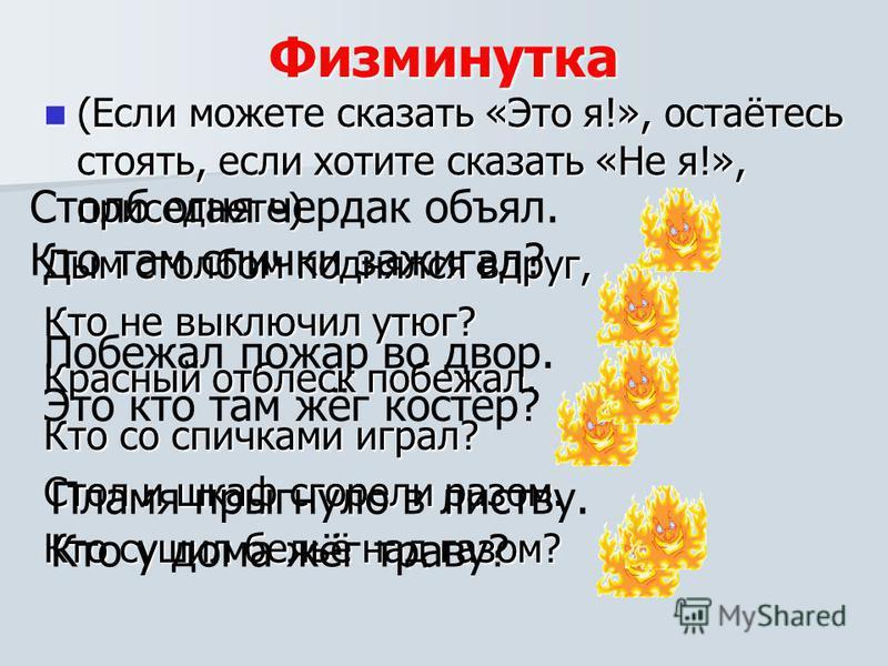 Физминутка (Если можете сказать «Это я!», остаётесь стоять, если хотите сказать «Не я!», приседаете) (Если можете сказать «Это я!», остаётесь стоять, если хотите сказать «Не я!», приседаете) Дым столбом поднялся вдруг, Кто не выключил утюг? Красный о