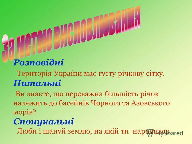 Розповідні Територія України має густу річкову сітку. Питальні Ви знаєте, що переважна більшість річок належить до басейнів Чорного та Азовського морів? Спонукальні Люби і шануй землю, на якій ти народився.