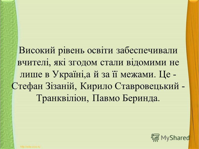 Високий рівень освіти забеспечивали вчителі, які згодом стали відомими не лише в Україні,а й за її межами. Це - Стефан Зізаній, Кирило Ставровецький - Транквіліон, Павмо Беринда.