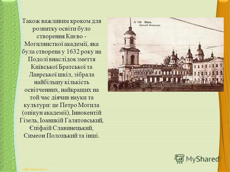 Також важливим кроком для розвитку освіти було створення Києво - Могилянсткої академії, яка була створена у 1632 року на Подолі внаслідок змеття Київської Братської та Лаврської шкіл, зібрала найбільшу кількість освітченних, найкращих на той час діяч