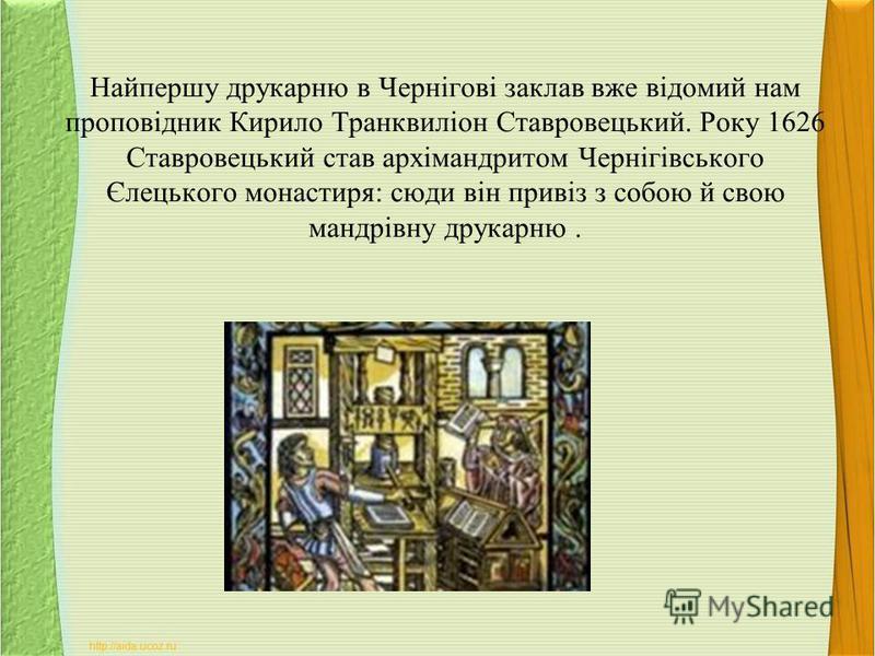 Найпершу друкарню в Чернігові заклав вже відомий нам проповідник Кирило Транквиліон Ставровецький. Року 1626 Ставровецький став архімандритом Чернігівського Єлецького монастиря: сюди він привіз з собою й свою мандрівну друкарню.