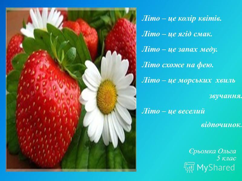 Літо – це колір квітів. Літо – це ягід смак. Літо – це запах меду. Літо схоже на фею. Літо – це морських хвиль звучання. Літо – це веселий відпочинок. Єрьомка Ольга 5 клас