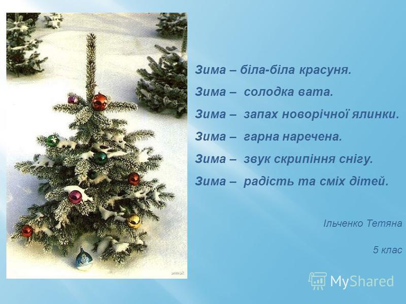 Зима – біла-біла красуня. Зима – солодка вата. Зима – запах новорічної ялинки. Зима – гарна наречена. Зима – звук скрипіння снігу. Зима – радість та сміх дітей. Ільченко Тетяна 5 клас