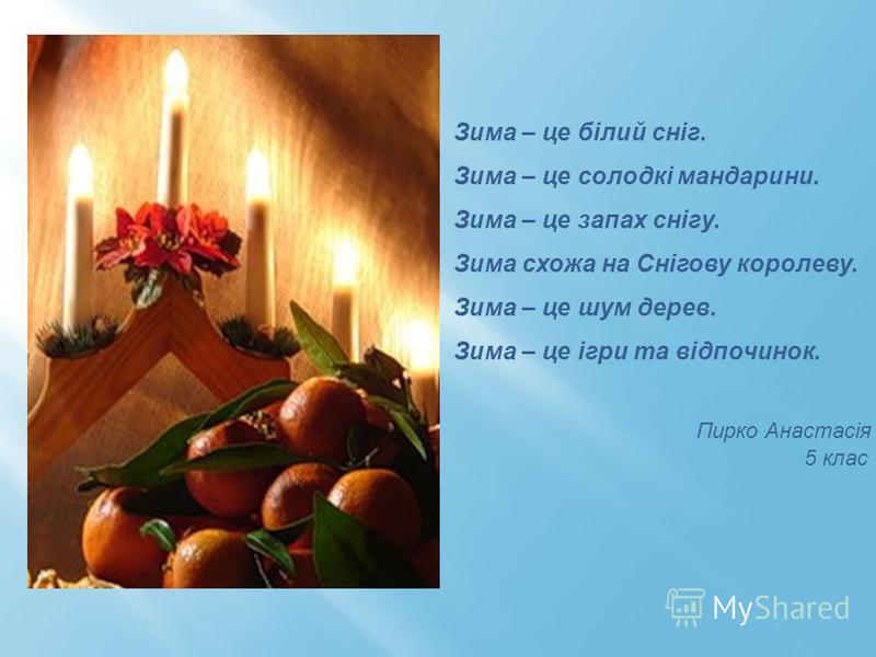 Зима – це білий сніг. Зима – це солодкі мандарини. Зима – це запах снігу. Зима схожа на Снігову королеву. Зима – це шум дерев. Зима – це ігри та відпочинок. Пирко Анастасія 5 клас