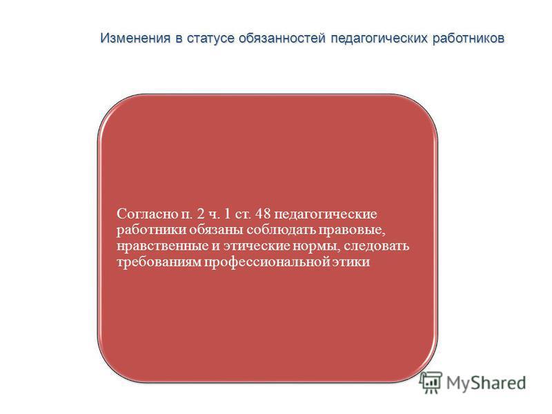 Изменения в статусе обязанностей педагогических работников Высшая школа экономики, Москва, 2013 Согласно п. 2 ч. 1 ст. 48 педагогические работники обязаны соблюдать правовые, нравственные и этические нормы, следовать требованиям профессиональной этик