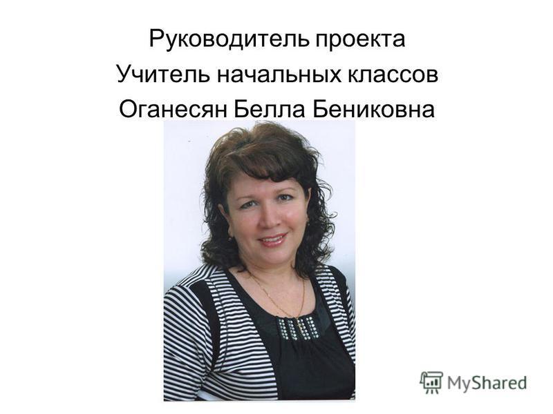 Руководитель проекта Учитель начальных классов Оганесян Белла Бениковна